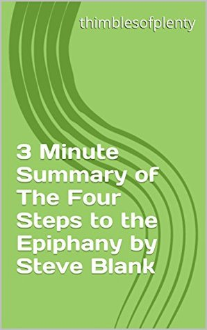 3 Minute Summary of The Four Steps to the Epiphany by Steve Blank (thimblesofplenty 3 Minute Business Book Summary Series 1)