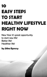 10 EASY STEPS TO START HEALTHY LIFESTYLE RIGHT NOW: New Year it's great opportunity to start new life! Better life! Healthier life!