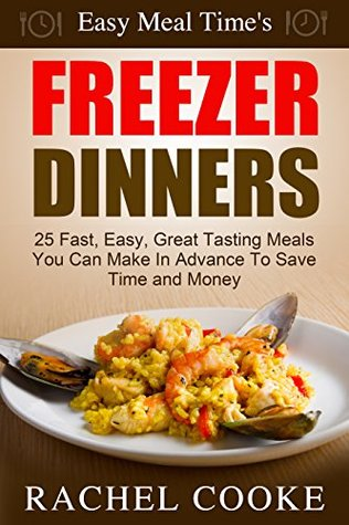 Easy Meal Time's - FREEZER DINNERS: 25 Fast, Easy, Great Tasting Meals You Can Make In Advance To Save Time and Money
