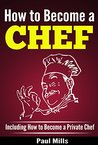 How to Become a Chef: Including How to Become a Private Chef
