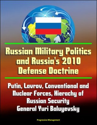 Russian Military Politics and Russia's 2010 Defense Doctrine - Putin, Lavrov, Conventional and Nuclear Forces, Hierachy of Russian Security, General Yuri Baluyevsky