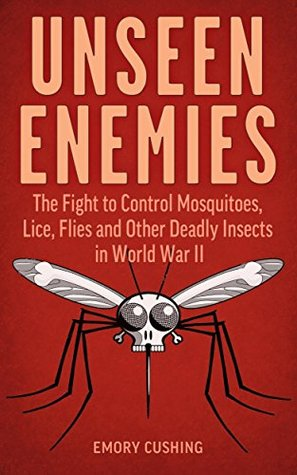 Unseen Enemies: The Fight to Control Mosquitoes, Lice, Flies and Other Deadly Insects in World War II