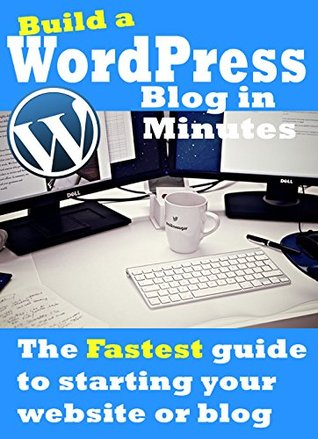 How To Build A WordPress Blog In Minutes: Get A Website Started In Just Minutes (Only 7 Simple Steps and You Are Ready To Start Blogging)