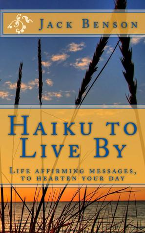 Haiku to Live By: Life Affirming Messages, to Hearten Your Day