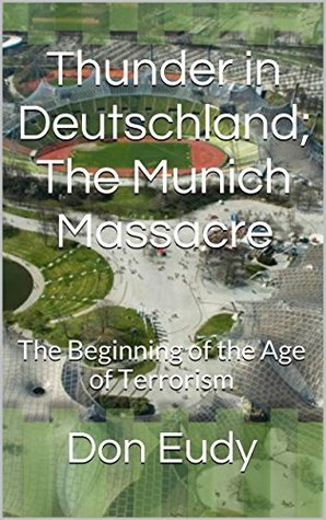 Thunder in Deutschland; The Munich Massacre: The Beginning of the Age of Terrorism (Thunder in Zion Book 2)