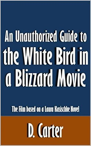 An Unauthorized Guide to the White Bird in a Blizzard Movie: The Film based on a Laura Kasischke Novel [Article]