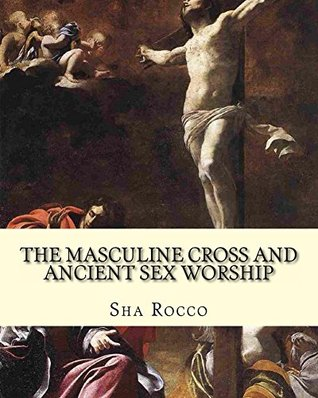 The Masculine Cross and Ancient Sex Worship: Illustrated edition