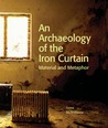 An Archaeology of the Iron Curtain. Material and Metaphor by Anna McWilliams