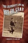 The Legendary Life of Bee Ho Gray by Clark Gray