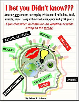 I bet you Didn't Know???: Amazing new answers to everyday trivia about health, love, food, animals, more, along with related jokes, quips and great quotes.