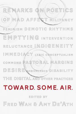 Toward. Some. Air.: Remarks on Poetics of Mad Affect, Militancy, Feminism, Demotic Rhythms, Emptying, Intervention, Reluctance, Indigeneity, Immediacy, Lyric Conceptualism, Commons, Pastoral Margins, Ambivalence, Desire, Disability, the Digital, and Ot...