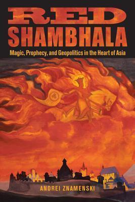 Red Shambhala: Magic, Prophecy, and Geopolitics in the Heart of Asia: Magic, Prophecy, and Geopolitics in the Heart of Asia