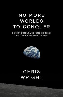 No More Worlds to Conquer: Sixteen People Who Defined Their Time – And What They Did Next por Chris Wright