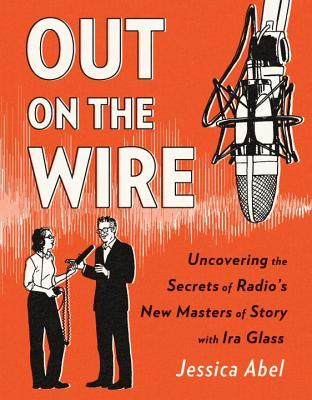 Out on the Wire: Uncovering the Secrets of Radios New Masters of Story with Ira Glass - Jessica Abel
