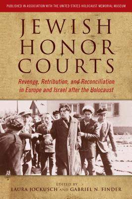 Jewish Honor Courts: Revenge, Retribution, and Reconciliation in Europe and Israel After the Holocaust