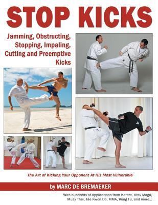 Stop Kicks: Jamming, Obstructing, Stopping, Impaling, Cutting and Preemptive Kicks from All Martial Arts: The Art of Kicking Your