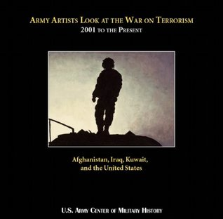 Army Artists Look at the War on Terrorism 2001 to the Present Afghanistan, Iraq, Kuwait, and the United States