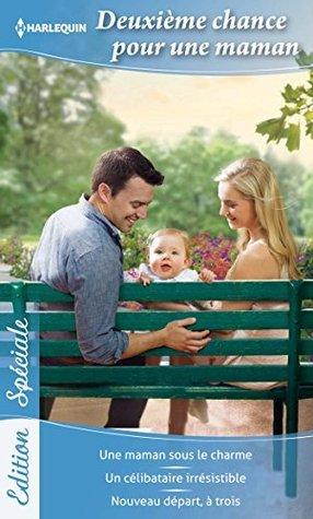 Deuxième chance pour une maman : Une maman sous le charme - Un célibataire irrésistible - Nouveau départ, à trois