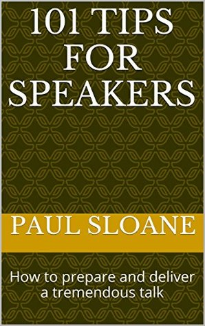 101 Tips for Speakers: How to prepare and deliver a tremendous talk