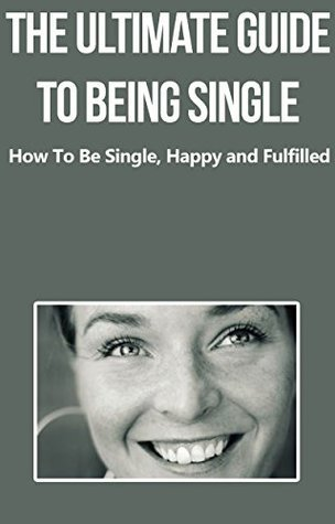 The Ultimate Guide To Being Single: How To Be Happy, Single and Fulfilled