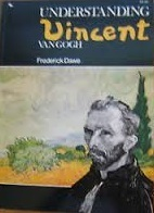 Understanding Vincent Van Gogh: An Analysis Of The Paintings And Drawings Of One Of The Most Violent Creative Spirits Of The 19th Century