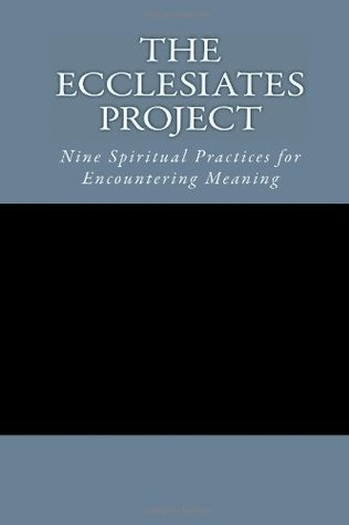 The Ecclesiates Project: Nine Spiritual Practices for Encountering Meaning
