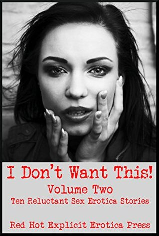 I Don't Want This! (But Don't You Dare Stop!) Volume Two: Ten Reluctant Sex Erotica Stories