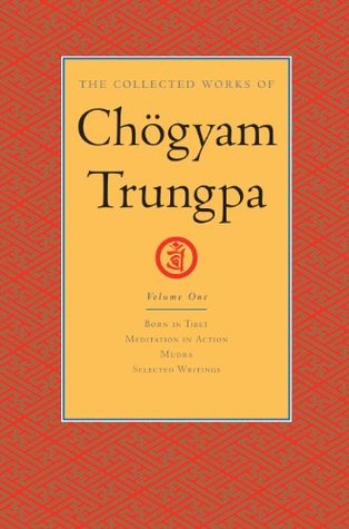The Collected Works of Chogyam Trungpa: Volume One: Born in Tibet; Meditation in Action; Mudra; Selected Writings: 1