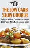 Low Carb Slow Cooker Cookbook: Delicious Slow Cooker Recipes To Lose Your Belly Fat Fast And Easy (Low Carb Diet And Weight Loss Recipes)