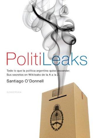 PolitiLeaks: Todo lo que la política argentina quiso esconder