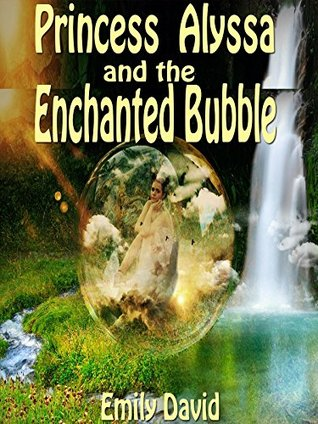 Books For Kids: Princess Alyssa And The Enchanted Bubble: Bedtime Stories For Kids Ages (Bedtime Storybook - Kids Adventure Books - Children Books - Free ... - Kids Mystery - Kids Fantasy Books)