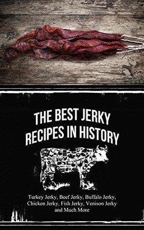 The Best Jerky Recipes In History: Turkey Jerky, Beef Jerky, Buffalo Jerky, Chicken Jerky, Fish Jerky, Venison Jerky and Much More