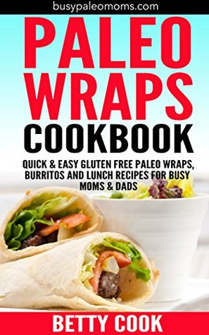 Paleo Wraps Cookbook: Quick & Easy Gluten Free Paleo Wraps, Burritos and Lunch Recipes for Busy Moms & Dads (Easy Paleo Solutions Book 2)