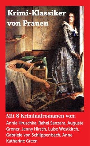 """Krimi-Klassiker von Frauen: 8 Kriminalromane: Rahel Sanzara """"Das verlorene Kind"""", Annie Hruschka """"Schüssen in der Nacht"""", Jenny Hirsch """"Ein seltsamer Fall"""", ... aus dem Jenseits"""" ..."""