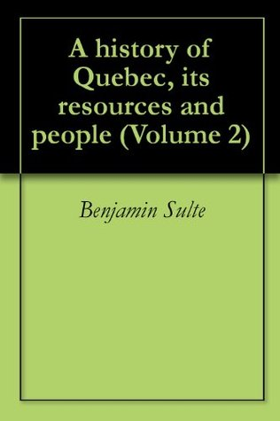 A history of Quebec, its resources and people (Volume 2)