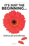 It's Just The Beginning: break up, get up & walk away