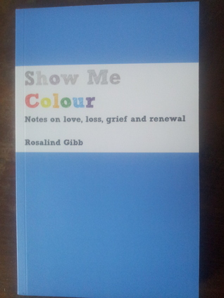 Show Me Colour: Notes on love, loss, grief and renewal