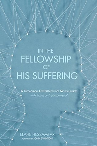 """In the Fellowship of His Suffering: A Theological Interpretation of Mental Illness-A Focus on """"Schizophrenia"""""""