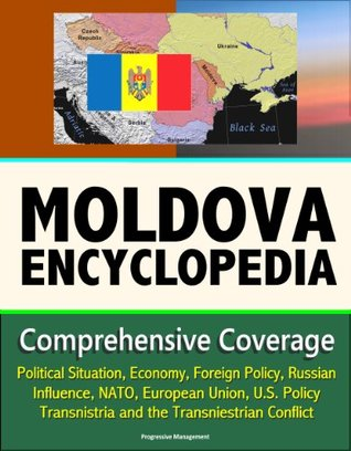 Moldova Encyclopedia: Comprehensive Coverage - Political Situation, Economy, Foreign Policy, Russian Influence, NATO, European Union, U.S. Policy, Transnistria and the Transniestrian Conflict