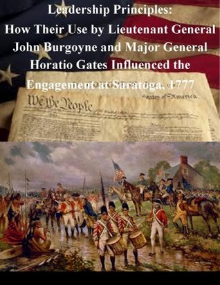Leadership Principles: How Their Use by Lieutenant General John Burgoyne and Major General Horatio Gates Influenced the Engagement at Saratoga, 1777
