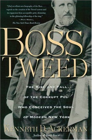 Boss Tweed: The Rise and Fall of the Corrupt Pol Who Conceived the Soul of Modern New York