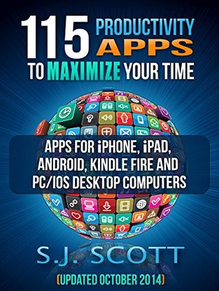 115 Productivity Apps to Maximize Your Time: Apps for iPhone, iPad, Android, Kindle Fire and PC/iOS Desktop Computers (Updated: October 2014) - S.J. Scott