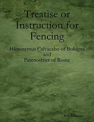 Treatise or Instruction for Fencing: By Hieronymus Calvacabo of Bologna and Patenostrier of Rome