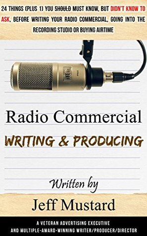Radio Commercial Writing & Producing: 25 Things You Must Know But Didn't Know to Ask Before Writing Your Radio Commercial, Going into the Recording Studio, or Buying Airtime