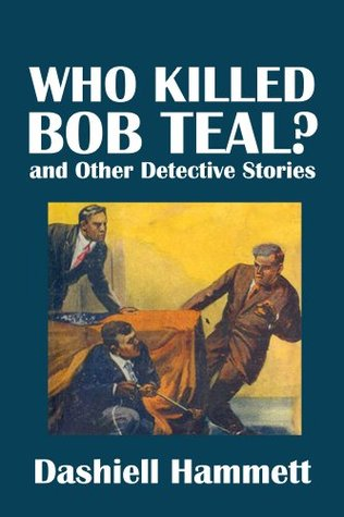 Who Killed Bob Teal? and Other Detective Stories by Dashiell Hammett