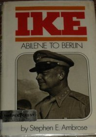 Ike: Abilene to Berlin: The Life of Dwight D. Eisenhower from His Childhood in Abilene, Kansas, Through His Command of the Allied Forces in Europe