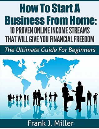 How To Start A Business From Home: 10 Proven Online Income Streams That Will Give You Financial Freedom - Start Your Own Business Today: The Ultimate Guide For Beginners