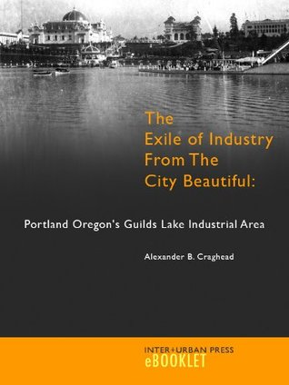The Exile of Industry from the City Beautiful: Portland Oregon's Guilds Lake Industrial Area