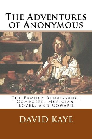 The Adventures of Anonymous: The Famous Renaissance Composer, Musician, Lover, and Coward