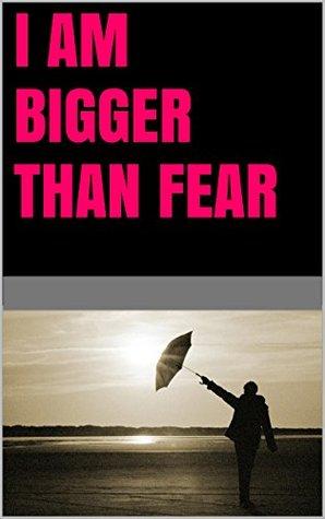 I am bigger than fear